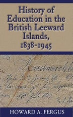 History of Education in the British Leeward Islands, 1838-1945