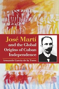 José Martí and the Global Origins of Cuban Independence
